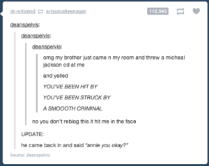 """Smooth criminal: at-witzend a-typicalteenager  112,543  deanspelvis  deanspelvis  deanspelvis  omg my brother just came n my room and threw a micheal  jackson cd at me  and yelled  YOU'VE BEEN HIT BY  YOU'VE BEEN STRUCK BY  A SMOOOTH CRIMINAL  no you don't reblog this it hit me in the face  UPDATE:  he came back in and said """"annie you okay?""""  Source: deanspelvis Smooth criminal"""