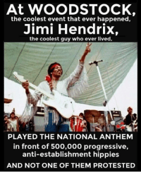 woodstock: At WOODSTOCK,  the coolest event that ever happened,  Jimi Hendrix,  the coolest guy who ever lived,  PLAYED THE NATIONAL ANTHEM  in front of 500,000 progressive,  anti-establishment hippies  AND NOT ONE OF THEM PROTESTED