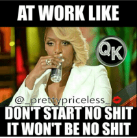 They just hit us with the mandatory overtime crap at the last minute 😤: AT WORK LIK  pretty priceless  DON'T START NO SHIT  IT WON'T BENO SHIT They just hit us with the mandatory overtime crap at the last minute 😤
