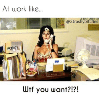 An oldie cause I'm way too tired to meme.: At work like...  @2trashybitches  Diana Prince  Wtf you want?!?! An oldie cause I'm way too tired to meme.