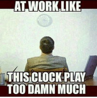 Thanksgiving break is that you? 👀😩😭: AT WORK,LIKE  THISCLOCK PLAY  TOO DAMN MUCH Thanksgiving break is that you? 👀😩😭