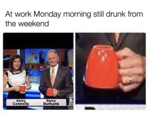 Kerry: At work Monday morning still drunk from  the weekena  Kerry  Conno  Barry  Burbank