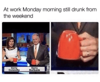 Ugh, it's almost that time again...: At work Monday morning still drunk from  the weekend  Kerry  Connol  Barry  Burbank Ugh, it's almost that time again...