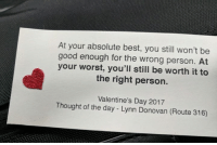 Personal, Donovan, and Personality: At your absolute best, you still won't be  good enough for the wrong person. At  your worst, you'll still be worth it to  the right person.  Valentine's Day 2017  Thought of the day Lynn Donovan (Route 316)