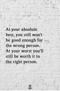 Best, Good, and You: At your absolute  best, you still won't  be good enough for  the wrong person.  At your worst you'll  still be worth it to  the right person.  ELATIONGHIP