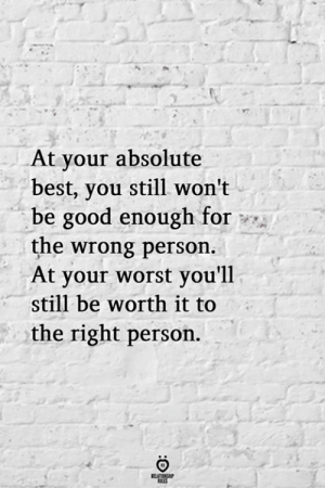 Right Person: At your absolute  best, you still won't  be good enough for  the wrong person  At your worst you'll  still be worth it to  the right person.  RELATIONSHP