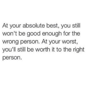 Right Person: At your absolute best, you still  won't be good enough for the  wrong person. At your worst,  you'll still be worth it to the right  person.