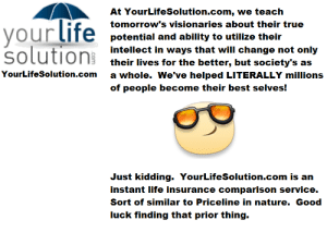 life-insurancequote:FOLLOW US to learn the way…: At YourLifeSolution.com, we teach  tomorrow's visionaries about their true  ourtITe potential and ability to utilize their  solution their les tor the beter, but socletyts ons  intellect in ways that will change not  their lives for the better, but society's as  a whole. We've helped LITERALLY millions  of people become their best selves!  YourLifeSolution.com  Just kidding. YourLifeSolution.com is an  instant life insurance comparison service.  Sort of similar to Priceline in nature. Good  luck finding that prior thing. life-insurancequote:FOLLOW US to learn the way…