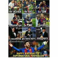 Happy Birthday Leo Messi: ATA  3xSUPER CUP 3x CWC 6 SUPERCOPA  FIFA  ALLON  15  5x BALLOND'OR 2x UEFA POTY FIFA POTY  5x BALLON DOR 2x UEFA POTY FIFA POTY  OriginalTrollFootball  HAPPY BIRTHDAY TO  SUPERNATURAL FOOTBALLER Happy Birthday Leo Messi