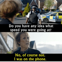 - Sherlock: ATA POLI  Do you have any idea what  speed you were going at?  No, of course not.  I was on the phone. - Sherlock