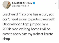 """Memes, Cool, and Home: atab  Allie Beth Stuckey  @conservmillen  Just heard """"if no one has a gun, you  don't need a gun to protect yourself.""""  Ok cool when I get jumped by a  200lb man walking home I will be  sure to show him my sickest karate  chop"""