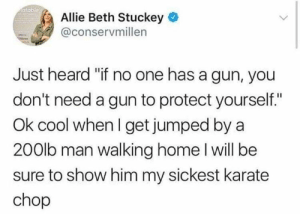"(CS): atable  Allie Beth Stuckey  @conservmillen  Just heard ""if no one has a gun, you  don't need a gun to protect yourself.""  Ok cool when I get jumped by a  200lb man walking home l will be  sure to show him my sickest karate  chop (CS)"