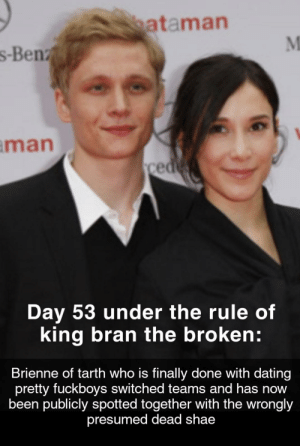 Dating, Been, and Bran: ataman  s-Benz  man  ced  Day 53 under the rule of  king bran the broken:  Brienne of tarth who is finally done with dating  pretty fuckboys switched teams and has now  been publicly spotted together with the wrongly  presumed dead shae Leaked alternative ending of season 8: