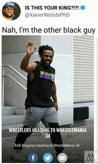Oh come on...: ATAR  IS THIS YOUR KING?!?!  @XavierWoodsPhD  Nah, I'm the other black guy  WPEST  WRESTLERS HEADING TO WRESTLEMANIA  34  Kofi Kingston heading to WrestleMania 34. Oh come on...