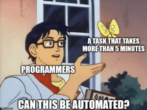 Can, Making A, and Program: ATASKTHAT TAKES  MORETHAN5 MINUTES  PROGRAMMERS  CAN THIS BEAUTOMATED? I would rather spend hours making a program to do a task, than to do the task