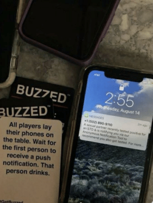 How Embarrassing: ATAT  2:55  BUZ7ED  Wednesday, August 14  MESSAGES  BUZZED  2m ago  1 (502) 890-9110  A sexual partner recently tested positive for  an STD & is notifying you via our  Anonymous Notification Tool to  recommend you also get tested. For more...  All players lay  their phones on  the table. Wait for  the first person to  receive a push  notification. That  person drinks.  GetBuzzed How Embarrassing