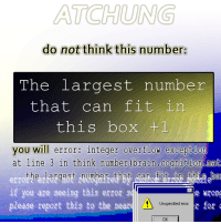 "Reddit, Brain, and Box: ATCHUNG  do not think this number:  The largest number  that can fit in  this box +1  you will error: integer overflow excepti  at line 3 in think number (brain.cognition mat  the largest pumbeg that itrbn bab  err  If you are seeing this error 31  please report this to the neare  Unspecified error  Ok <p>[<a href=""https://www.reddit.com/r/surrealmemes/comments/7ykulu/warning_large_number/"">Src</a>]</p>"