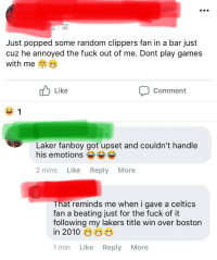 celtics fan: ate  Lt  Just popped some random clippers fan in a bar just  cuz he annoyed the fuck out of me. Dont play games  with me  Like  Comment  his emforiony got upset and couldinthandia  2 mins Like Reply More  That reminds me when i gave a celtics  fan a beating just for the fuck of it  following my lakers title win over boston  in 2010  1min Like Reply More