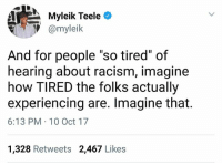 """Memes, Racism, and 🤖: ate  Myleik Teele0  V@myleik  And for people """"so tired"""" of  hearing about racism, imagine  how TIRED the folks actually  experiencing are. Imagine that.  6:13 PM 10 Oct 17  1,328 Retweets 2,467 Likes Well said! 💯 Imagine that! institutionalizedracism racism smashwhitesupremacy"""