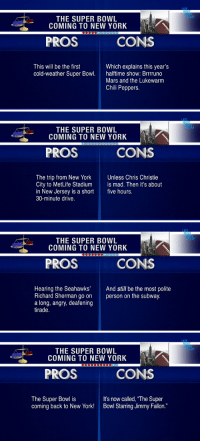 """Jimmy Fallon, New York, and Richard Sherman: ATE  THE SUPER BOWL  COMING TO NEW YORK  PROS  CONS  This will be the first  cold-weather Super Bow. haftime show: Brrruno  Which explains this year's  Mars and the Lukewarm  Chili Peppers.   ATE  THE SUPER BOWL  COMING TO NEW YORK  PROS  CONS  The trip from New YorkUnless Chris Christie  City to MetLife Stadium is mad. Then it's about  in New Jersey is a short five hours.  30-minute drive.   ATE  THE SUPER BOWL  COMING TO NEW YORK  PROS  CONS  Hearing the Seahawks' And still be the most polite  Richard Sherman go on person on the subway.  a long, angry, deafening  tirade.   ATE  THE SUPER BOWL  COMING TO NEW YORK  990090.0  PROS  CONS  The Super Bowl is  coming back to New York!  It's now called, """"The Super  Bowl Starring Jimmy Fallon."""" <p>ICYMI: <a href=""""https://www.youtube.com/watch?v=SmkYDPPh-qY&amp;list=UU8-Th83bH_thdKZDJCrn88g"""" target=""""_blank"""">Pros and Cons of the Super Bowl coming to New York</a>.</p>"""
