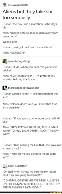 """Dude, Flexing, and Fucking: ate-wapakels69  Aliens but they take shit  too seriously  Human: the day i run a marathon is the day i  die.  Alien: *makes note to keep human away from  marathons*  Weeks later  Human: Just got back from a marathon!  Alien: *SCREECH*  spacefaringviking  Human: Dude, when you hear this you'll shit  bricks!  Alien: *Eye tendrils flex* I-i-i'd prefer if you  wouldnt tell me, thank you.  thereisnoneedtocallmesir  Human when it is hot: """"I will fucking fight the  sun  Alien: """"Please don't. And you know that that  isn't possible""""  Human: """"If you say that one more time I will kill  you""""  Alien: """"REQUESTING BACK UP, THE HUMAN  WANT TO KILL EACH OTHER, I DON'T KNOWW  WHY""""  Human: """"Quit scaring me like that, you gave me  a heart attack""""  Alien: """"Why aren't you going to the hospital  yet?""""  capri-Sunqueen  """"Oh god when I show my parents my report  card they are going to kill me!!!""""  """"CONTROL CENTRE YES WE NEED ALL EYES  ON THE HUMAN'S BIRTHLINGSI THINK THEY  ARE PLANNING A HOMICIDE-""""  funnY.ce"""