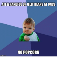 It was a risk, but I dodged that bullet: ATEAHANDFULOF JELLY BEANS AT ONCE  NO POPCORN  imgflip.com It was a risk, but I dodged that bullet