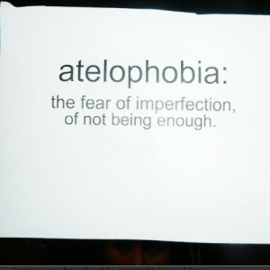 The Fear: atelophobia:  the fear of imperfection,  of not being enough.