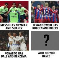 Memes, Neymar, and Messi: ATERN  1o  BHA  QATAR  Trollroothall  AIRWAYS  MESSI HAS NEYMAR  AND SUAREZ  LEWANDOWSKI HAS  ROBBEN AND RIBERY  RE AL  Trollfoothal  RONALD0 HAS  BALE AND BENZEMA  WHO DO YOU  HAVE? Who do you have?⚽️🏆