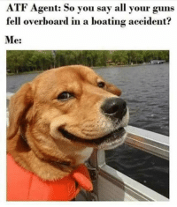 overboard: ATF Agent: So you say all your guns  fell overboard in a boating accident?  Me: