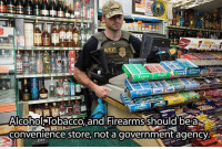 Would be an awesome store for sure: ATF  Entra  Alcohol Tobacco, and Firearmsshould be aR  Convenience store, not a government agency Would be an awesome store for sure