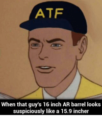 guy: ATF  When that guy's 16 inch AR barrel looks  suspiciously like a 15.9 incher