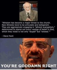 "Church, God, and Memes: ""Atheism has become a major threat to the church.  New Atheists tend to be articulate and belligerent.  They are aggressively engaging in ""atheist evangelism,""  determined to stamp out every vestige of belief in God,  which they insist is not only ""stupid"" but ""wicked.""""  Dave Hunt  YOU'RE GODDAMN RIGHT Check out our secular apparel shop! http://wflatheism.spreadshirt.com/"