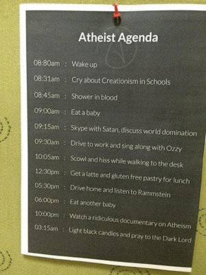 Lies. We dont wake up that early.  PS - Babies are a good source of protein though.: Atheist Agenda  08:80am Wake up  08:31am Cry about Creationism in Schools  08:45am Shower in blood  09:00am  Eat a baby  09:15am Skype with Satan, discuss world domination  09:30am: Drive to work and sing along with Ozzy  10:05am Scowl and hiss while walking to the desk  12:30pm Get a latte and gluten free pastry for lunch  05:30pm Drive home and listen to Rammstein  06:00pm Eat another baby  10:00pm Watch a ridiculous documentary on Atheism  03:15am Light black candles and pray to the Dark Lord Lies. We dont wake up that early.  PS - Babies are a good source of protein though.