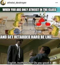 Man, I hate it when I get retarded hard: atheist destroyer  WHEN YOU ARE ONLY ATHEISTINTHECLASS  theist un  AND GET RETARDED HARD BELIKE  English, motherfucker! Do you speak it. Man, I hate it when I get retarded hard
