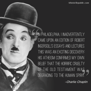 Charlie, Philadelphia, and Atheist: Atheist Republic.com  N PHILADELPHIA. I INADVERTENTLY  CAME UPON AN EDITION OF ROBERT  NGERSOLL'S ESSAYS AND LECTURES  THIS WAS AN EXCITING DISCOVERY:  HIS ATHEISM CONFIRMED MY OWN  BELIEF THAT THE HORRIFIC CRUELTY  OF THE OLD TESTAMENT W  DEGRADING TO THE HUMAN SPIR  -Charlie Chaplin