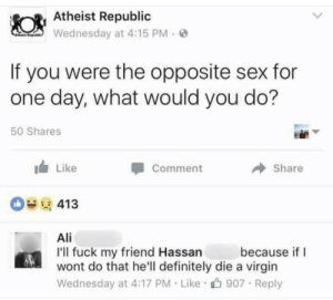 Ali, Definitely, and Sex: Atheist Republic  Wednesday at 4:15 PM.  If you were the opposite sex for  one day, what would you do?  50 Shares  Like  Comment  → Share  0413  Ali  I'll fuck my friend Hassan  wont do that he'll definitely die a virgin  Wednesday at 4:17 PM Like 907 Reply  because if I