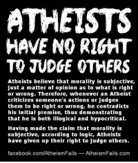 Atheists have no right to judge others.: ATHEISTS  HAVE NO RIGHT  TO JUDGE OTHERS  Atheists believe that morality is subjective,  just a matter of opinion as to what is right  or wrong. Therefore, whenever an Atheist  criticizes someone's actions or judges  them to be right or wrong, he contradicts  his initial premise, thus demonstrating  that he is both illogical and hypocritical.  Having made the claim that morality is  subjective, according to logic, Atheists  have given up their right to judge others.  facebook.com/AtheismFails  AtheismFails com Atheists have no right to judge others.