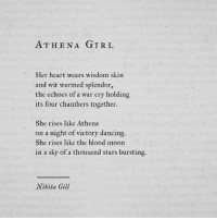 blood moon: ATHENA GIRL  Her heart wears wisdom skin  and wit warmed splendor  the echoes of a war cry holding  its four chambers together  She rises like Athena  on a night of victory dancing.  She rises like the blood moon  in a sky of a thousand stars bursting.  Nikita Gill