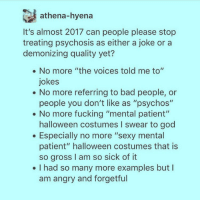 """athena-hyena  It's almost 2017 can people please stop  treating psychosis as either a joke or a  demonizing quality yet?  No more """"the voices told me to""""  jokes  No more referring to bad people, or  people you don't like as """"psychos""""  No more fucking """"mental patient""""  halloween costumes I swear to god  Especially no more """"sexy mental  patient"""" halloween costumes that is  so gross I am so sick of it  I had so many more examples but l  am angry and forgetful Comment your intersectional New Years resolution- I'm going to crack down on people who make offensive jokes, trigger, sexist, homophobic, racist, islamaphobic, transphobic, ableist, etc."""