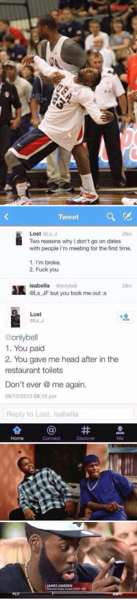 Dating, Fuck You, and Fucking: ATHENA   Tweet  a  Lost  @Ls J  29m  Two reasons why i don't go on dates  with people i'm meeting for the first time.  1. I'm broke.  2. Fuck you  isabella  @only bell  28m  @Ls JF but you took me out :s  Lost  OLs J  only bell  1. You paid  2. You gave me head after in the  restaurant toilets  Don't ever a me again.  09/12/2013 08:15 pm  Reply to Lost, isabella  Home  Connect  Discover  Me   AMES HARDEN  Arizona State Guard (2007-09 I CANNOT BREATHE 😭😭😭😭