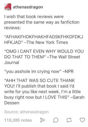 """""""SHUT UP that was so good I am DYING. RIP. I am dead."""" -The Washington Post: athenasdragon  I wish that book reviews were  presented the same way as fanfiction  reviews:  """"AFHAKFHDKFHAKHFADSKFHKDFDKJ  HFKJAD""""-The New York Times  """"OMG I CANT EVEN WHY WOULD YOU  DO THAT TO THEM""""-The Wall Street  Journal  """"you asshole im crying now"""" -NPR  """"AHH THAT WAS SO CUTE THANK  YOU! I'll publish that book I said I'd  write for you like next week, I'm a little  busy right now but I LOVE THIS"""" -Sarah  Dessen  Source: athenasdragon  118,285 notes """"SHUT UP that was so good I am DYING. RIP. I am dead."""" -The Washington Post"""