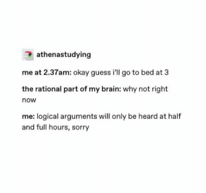 Sorry, Brain, and Guess: athenastudying  me at 2.37am: okay guess i'll go to bed at 3  the rational part of my brain: why not right  now  me: logical arguments will only be heard at half  and full hours, sorry