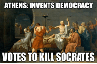 Anarchyball, Democracy, and Socrates: ATHENS: INVENTS DEMOCRACY  VOTES TO KILL SOCRATES