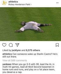 Memes, Mlb, and Roast: athletics  Rickey Henderson Field  Liked by jxcklynn and 6,575 others  athletics Can someone wake up Starlin Castro? He's  still out there  View all 588 comments  yankees When you go 3-5 with 3R, lead the AL in  multi-hit games, lead all MLB Second basemen in  home runs and runs, and play on a 1st place team,  you deserve a nap. | Who won this one?!..😂😂 ROAST