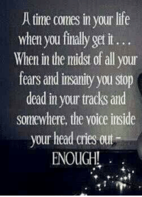 Atimate: Atime comes in your life  when you finally get it...  When in the midst of all your  fears and insanity you stop  deadinyouurtracks and  somewhere, the Yoice inside  your head cries out  ENOUGH!