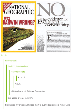 Sick burn, NatGeo: ATIONAL  EOGRAPHIC  The evidence for  volutiQn,is  overwhelming.  By DAVID QUAMMEN  Photographs by ROBERT CLARK  opele  madsciences  hectocotyli-everywhere  aspiringdoctors  A classic  DYING  Clickbaiting level: National Geographi  this added 5 years to my life  this watered my crops and helped them to evolve to produce a higher yield Sick burn, NatGeo
