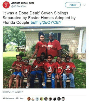 ❤️: Atlanta Black Star  Follow  DATLBlackStar  It was a Done Deal. Seven Siblings  Separated by Foster Homes Adopted by  Florida Couple buff.ly/2uOYCEY  6:30 PM- 11 Jul 2017  65 Likes ❤️