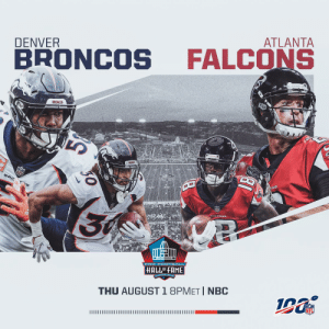 Football is BACK. @Broncos vs. @AtlantaFalcons in the @ProFootballHOF Game! #PFHOF19  📺: Thursday 8pm ET on NBC https://t.co/OSOFU5j7Xi: ATLANTA  DENVER  FALCONS  BRONCOS  BRONCOS  NFL  BRC  INS  30  DRONCOF  PRO F OOTBALL  HALLOFFAME  GANTON, ONG  THU AUGUST 1 8PMET I NBC  INFL Football is BACK. @Broncos vs. @AtlantaFalcons in the @ProFootballHOF Game! #PFHOF19  📺: Thursday 8pm ET on NBC https://t.co/OSOFU5j7Xi