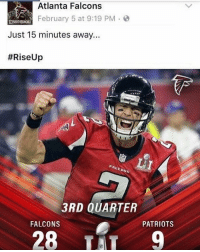 Atlanta Falcons, Memes, and Patriotic: Atlanta Falcons  February 5 at 9:19 PM  [NBBOTHERHOOD  Just 15 minutes away...  #Rise Up  3RD QUARTER  FALCONS  PATRIOTS  28  TAT 9 Can we all just pause for a moment of silence on this one... RIP