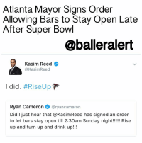 "Atlanta Mayor Signs Order Allowing Bars to Stay Open Later After Super Bowl – blogged by @MsJennyb ⠀⠀⠀⠀⠀⠀⠀ ⠀⠀⠀⠀⠀⠀⠀ Atlanta is hype and ready to cheer on the Falcons as they fight to bring home the team's first Super Bowl championship. In preparing for a big win or an even bigger loss, Mayor Kasim Reed has signed an executive order permitting bars in Atlanta to stay up until 2:30 a.m. after the Super Bowl. ⠀⠀⠀⠀⠀⠀⠀ ⠀⠀⠀⠀⠀⠀⠀ ""Whereas, the Mayor, in celebration of the Atlanta Falcons NFC Championship win, and in recognition of the desire of the citizens of and visitors to the City of Atlanta to celebrate the Falcons participation in Super Bowl LI, hereby suspend enforcement of the current allowable hours of operation at certain locations licensed for the sale of alcohol for on premises consumptions on Super Bowl Sunday so as to accommodate the festive nature of this day."" ⠀⠀⠀⠀⠀⠀⠀ ⠀⠀⠀⠀⠀⠀⠀ Usually, establishments are forced to close at midnight, however, in the wake of the Super Bowl, the city will be up and at 'em to celebrate the Falcons, whether the Dirty Birds RiseUp or crash and burn.: Atlanta Mayor Signs Order  Allowing Bars to Stay Open Late  After Super Bowl  @balleralert  Kasim Reed  Kasim Reed  I did. #Rise Up  F  Ryan Cameron  @ryan cameron  Did I just hear that aKasimReed has signed an order  to let bars stay open till 2:30am Sunday night!!!!! Rise  up and turn up and drink up!!! Atlanta Mayor Signs Order Allowing Bars to Stay Open Later After Super Bowl – blogged by @MsJennyb ⠀⠀⠀⠀⠀⠀⠀ ⠀⠀⠀⠀⠀⠀⠀ Atlanta is hype and ready to cheer on the Falcons as they fight to bring home the team's first Super Bowl championship. In preparing for a big win or an even bigger loss, Mayor Kasim Reed has signed an executive order permitting bars in Atlanta to stay up until 2:30 a.m. after the Super Bowl. ⠀⠀⠀⠀⠀⠀⠀ ⠀⠀⠀⠀⠀⠀⠀ ""Whereas, the Mayor, in celebration of the Atlanta Falcons NFC Championship win, and in recognition of the desire of the citizens of and visitors to the City of Atlanta to celebrate the Falcons participation in Super Bowl LI, hereby suspend enforcement of the current allowable hours of operation at certain locations licensed for the sale of alcohol for on premises consumptions on Super Bowl Sunday so as to accommodate the festive nature of this day."" ⠀⠀⠀⠀⠀⠀⠀ ⠀⠀⠀⠀⠀⠀⠀ Usually, establishments are forced to close at midnight, however, in the wake of the Super Bowl, the city will be up and at 'em to celebrate the Falcons, whether the Dirty Birds RiseUp or crash and burn."